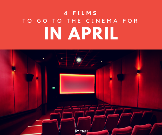 4 Films To Go To the Cinema For in April